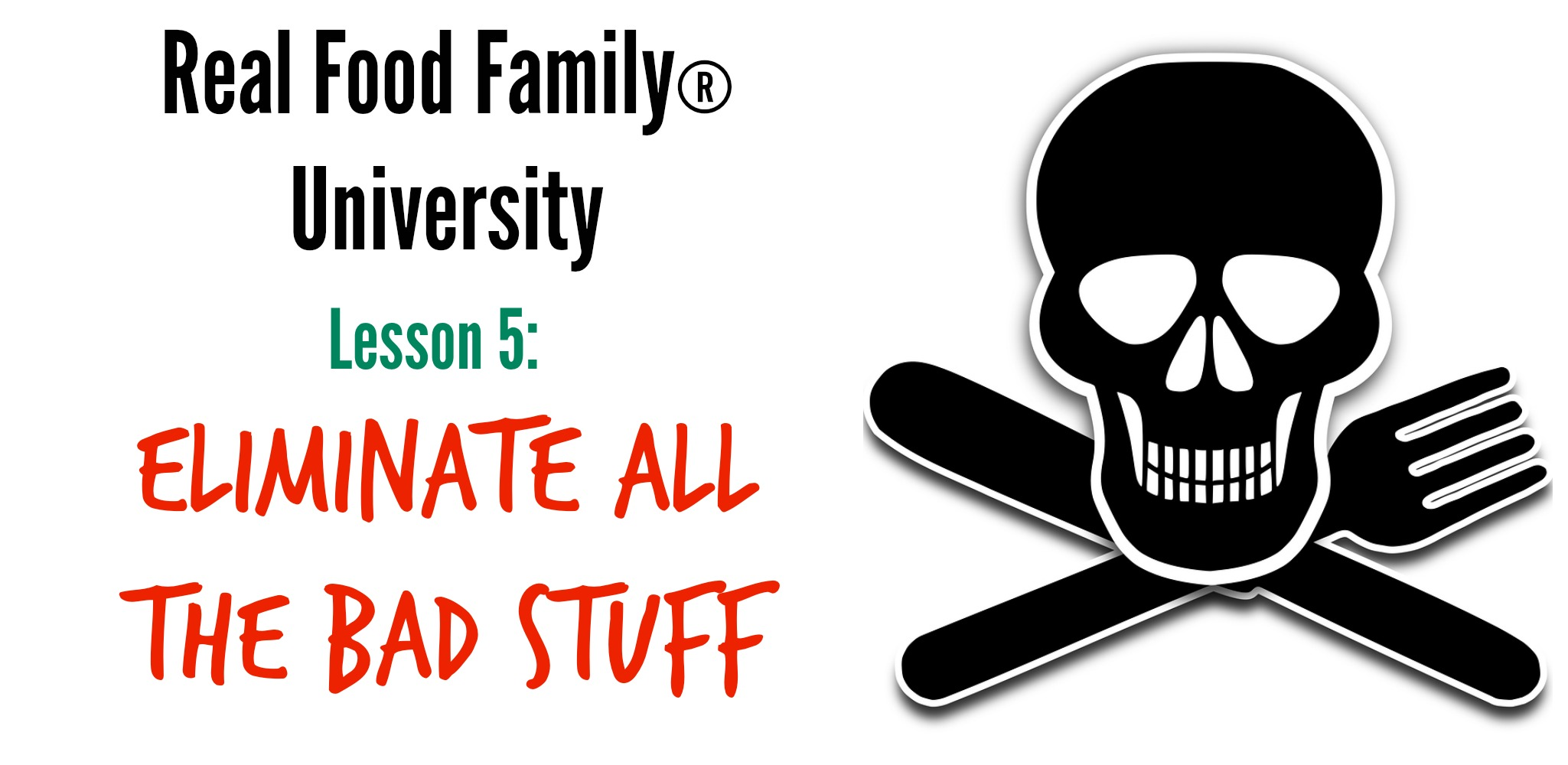 Real Food Family University Lesson 5: Eliminate ALL The Bad Stuff